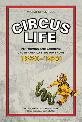 Circus Life: Performing and Laboring under America's Big Top Shows, 1830–1920 (Sports & Popular Culture) Cover Image