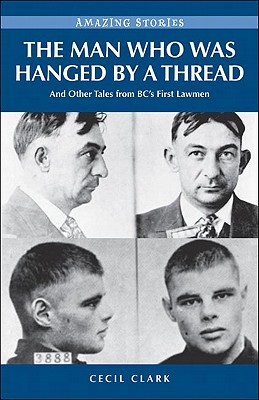 The Man Who Was Hanged by a Thread: And Other Tales from Bc's First Lawmen (Amazing Stories (Heritage House)) Cover Image