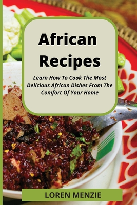 African Recipes: Learn How To Cook The Most Delicious African Dishes From The Comfort Of Your Home Cover Image