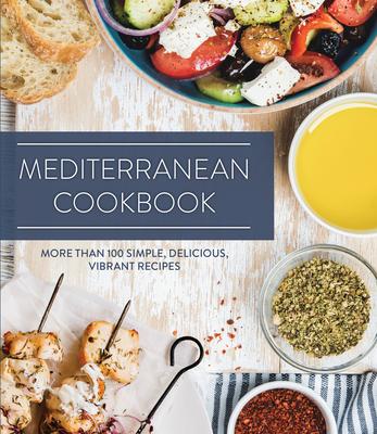 Mediterranean Cookbook: More Than 100 Simple, Delicious, Vibrant Recipes Cover Image