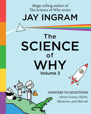 The Science of Why, Volume 3: Answers to Questions About Science Myths, Mysteries, and Marvels (The Science of Why series #3) Cover Image