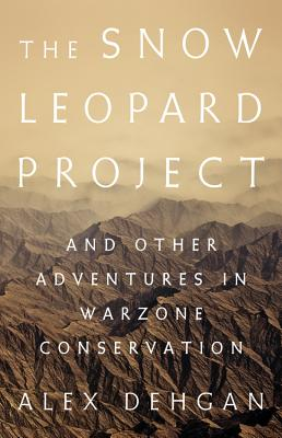 The Snow Leopard Project: And Other Adventures in Warzone Conservation Cover Image