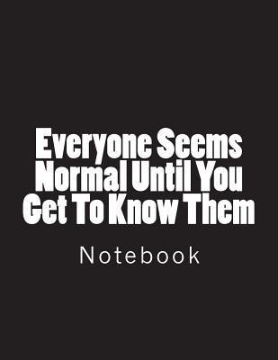 Everyone Seems Normal Until You Get To Know Them: Notebook Large Size 8.5 x 11 Ruled 150 Pages Softcover Cover Image