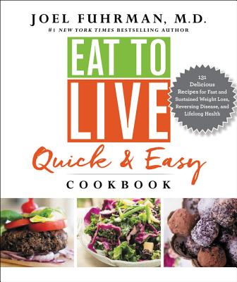 Eat to Live Quick and Easy Cookbook: 131 Delicious Recipes for Fast and Sustained Weight Loss, Reversing Disease, and Lifelong Health (Eat for Life) Cover Image