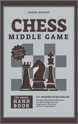 Chess MiddleGameThe Smart Handbook: 9+1 Hidden Strategies Used by Chess GrandMasters in 2021 to Sabotage the Opponent's Plan and Achieve Checkmate Cover Image