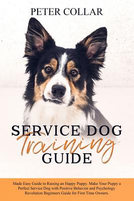 Service Dog Training Guide: Made Easy Guide to Raising an Happy Puppy. Make Your Puppy a Perfect Service Dog with Positive Behavior and Psychology Cover Image