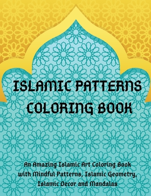 Islamic Patterns Coloring Book: An Amazing Islamic Art Coloring Book with Mindful Patterns, Islamic Geometry, Islamic Decor and Mandalas. Cover Image