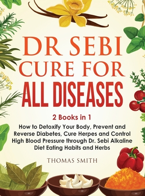 Dr Sebi Cure for All Diseases: 2 Books in 1: How to Detoxify Your Body, Prevent and Reverse Diabetes, Cure Herpes and Control High Blood Pressure thr Cover Image