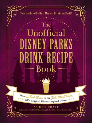 The Unofficial Disney Parks Drink Recipe Book: From LeFou's Brew to the Jedi Mind Trick, 100+ Magical Disney-Inspired Drinks (Unofficial Cookbook) Cover Image