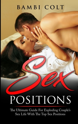 Sex Positions: The Ultimate Guide for Exploding Couple's Sex Life with The Top Sex Positions ( Fully Illustrated Sex Book ) Cover Image