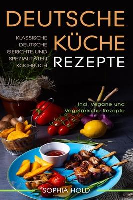 Deutsche Küche Rezepte: Klassische Deutsche Gerichte und Spezialitäten Kochbuch - Incl. Vegetarische und Vegane Rezepte: Deutsches Kochen neu Cover Image