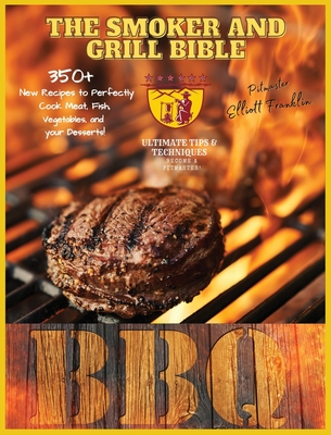 The Smoker and Grill Bible: Discover Fantastic Tips and Ultimate Techniques to Master your Wood Pellet Grill and Become a BBQ Pitmaster! 350+ New Cover Image