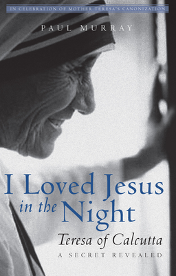 I Loved Jesus in the Night: Teresa of Calcutta—A Secret Revealed Cover Image