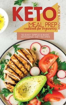 Keto Meal Prep Cookbook For Beginners: 50 Easy, Simple And Basic Ketogenic Diet Recipes Cover Image