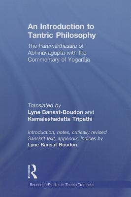 An Introduction to Tantric Philosophy: The Paramarthasara of Abhinavagupta with the Commentary of Yogaraja (Routledge Studies in Tantric Traditions) Cover Image