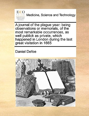 A Journal of the Plague Year: Being Observations or Memorials, of the Most Remarkable Occurrences, as Well Publick as Private, Which Happened in Lon Cover Image