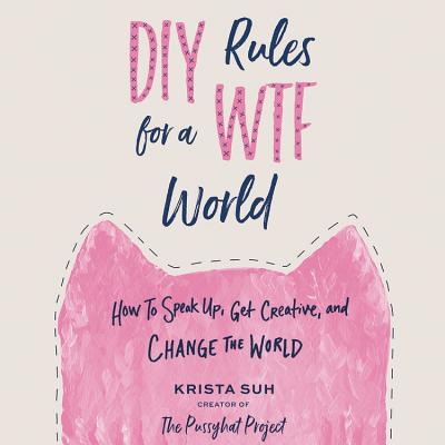 DIY Rules for a Wtf World: How to Speak Up, Get Creative, and Change the World Cover Image