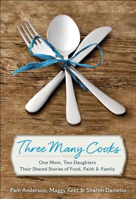 Three Many Cooks: One Mom, Two Daughters: Their Shared Stories of Food, Faith & Family Cover Image