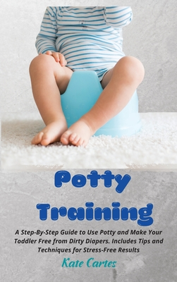 Potty Training: A Step-By-Step Guide to Use Potty and Make Your Toddler Free from Dirty Diapers. Includes Tips and Techniques for Stre Cover Image