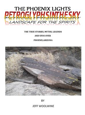 The Phoenix Lights- Petroglyphsinthesky (Landscapes for the Spirits): The True Stories, Myths, Legends & UFOs over Phoenix, Arizona Vol. 1 Cover Image