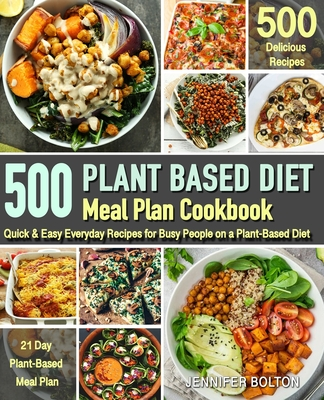 Plant Based Meal Plan Cookbook: 500 Quick & Easy Everyday Recipes for Busy People on A Plant Based Diet - 21-Day Plant-Based Meal Plan (Plant-Based Di Cover Image