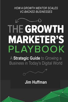 The Growth Marketer's Playbook: A Strategic Guide to Growing a Business in Today's Digital World Cover Image