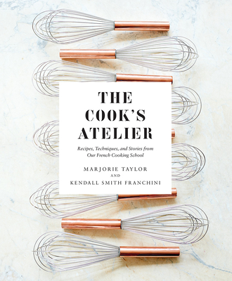 The Cook's Atelier: Recipes, Techniques, and Stories from Our French Cooking School Cover Image