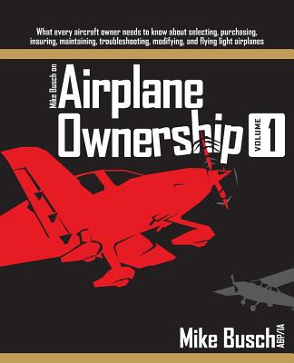 Mike Busch on Airplane Ownership (Volume 1): What every aircraft owner needs to know about selecting, purchasing, insuring, maintaining, troubleshooti Cover Image