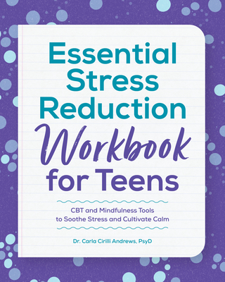 Essential Stress Reduction Workbook for Teens: CBT and Mindfulness Tools to Soothe Stress and Cultivate Calm Cover Image