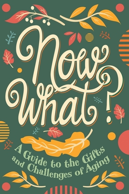 Now What?: A Guide to the Gifts and Challenges of Aging Cover Image