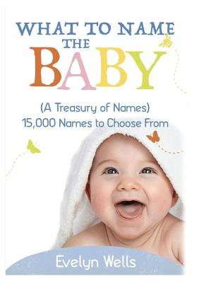 What To Name The Baby (A Treasury of Names): 15,000 Names to Choose From Cover Image
