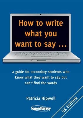 How to write what you want to say ...: a guide for secondary students who know what they want to say but can't find the worlds Cover Image