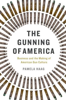 The Gunning of America: Business and the Making of American Gun Culture Cover Image