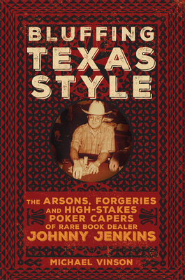 Bluffing Texas Style: The Arsons, Forgeries, and High-Stakes Poker Capers of Rare Book Dealer Johnny Jenkins Cover Image
