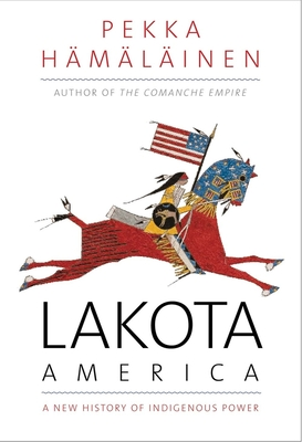 Lakota America: A New History of Indigenous Power (The Lamar Series in Western History) Cover Image