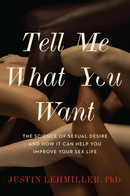 Tell Me What You Want: The Science of Sexual Desire and How It Can Help You Improve Your Sex Life Cover Image