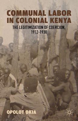 Communal Labor in Colonial Kenya: The Legitimization of Coercion, 1912-1930 Cover Image