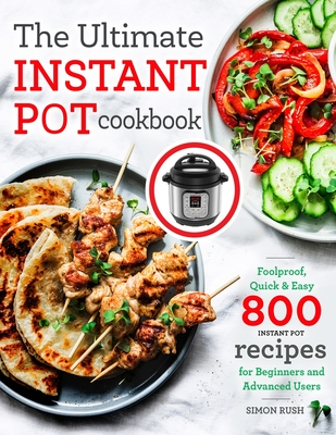 The Ultimate Instant Pot cookbook: Foolproof, Quick & Easy 800 Instant Pot Recipes for Beginners and Advanced Users Cover Image