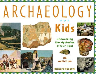 Archaeology for Kids: Uncovering the Mysteries of Our Past, 25 Activities (For Kids series) Cover Image