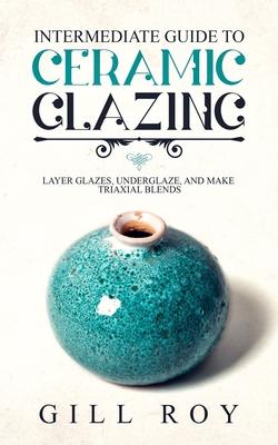 Intermediate Guide to Ceramic Glazing: Layer Glazes, Underglaze, and Make Triaxial Blends Cover Image