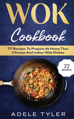 Wok Cookbook: 77 Recipes To Prepare At Home Thai, Chinese And Indian Wok Dishes Cover Image