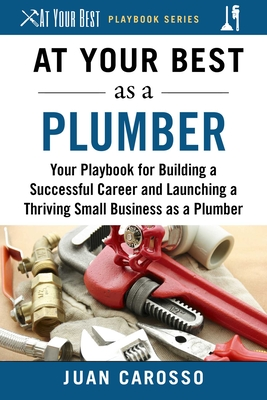 At Your Best as a Plumber: Your Playbook for Building a Great Career and Launching a Thriving Small Business as a Plumber (At Your Best Playbooks) Cover Image