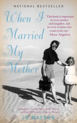 When I Married My Mother: A Daughter's Search for What Really Matters-and How She Found It Caring for Mama Jo Cover Image