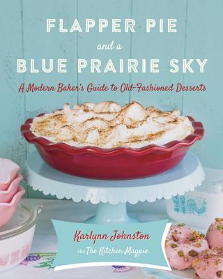 Flapper Pie and a Blue Prairie Sky: A Modern Baker's Guide to Old-Fashioned Desserts Cover Image