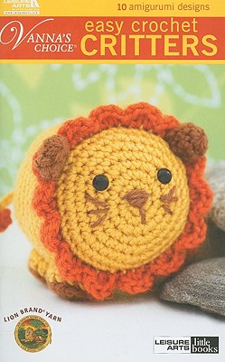 Easy Crochet Critters: 10 Amigurumi Designs (Vanna's Choice) Cover Image