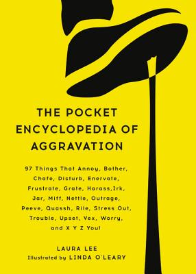 The Pocket Encyclopedia of Aggravation: 97 Things That Annoy, Bother, Chafe, Disturb, Enervate, Frustrate, Grate, Harass, Irk, Jar, Miff, Nettle, Outrage, Peeve, Quassh, Rile, Stress Out, Trouble, Upset, Vex, Worry, and X Y Z You! Cover Image