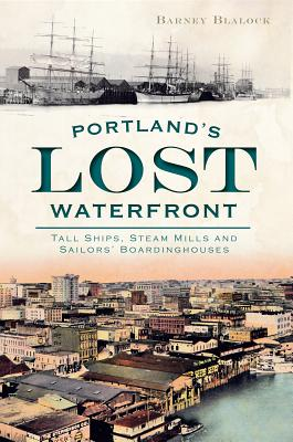 Portland's Lost Waterfront: Tall Ships, Steam Mills and Sailors' Boardinghouses Cover Image