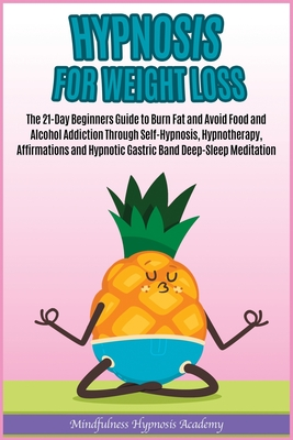 Hypnosis for Weight Loss: The 21-Day Beginners Guide to Burn Fat and Avoid Food and Alcohol Addiction Through Self-Hypnosis, Hypnotherapy, Affir Cover Image