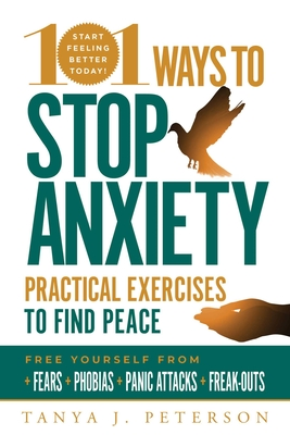 101 Ways to Stop Anxiety: Practical Exercises to Find Peace and Free Yourself from Fears, Phobias, Panic Attacks, and Freak-Outs Cover Image