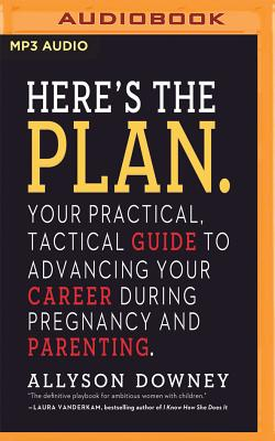 Here's the Plan.: Your Practical, Tactical Guide to Advancing Your Career During Pregnancy and Parenting Cover Image
